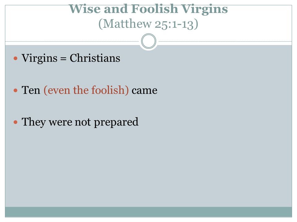 Wise and Foolish Virgins (Matthew 25:1-13) Virgins = Christians Ten (even the foolish) came They were not prepared