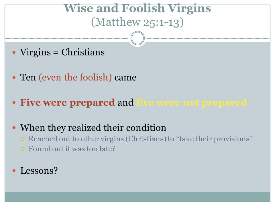 Wise and Foolish Virgins (Matthew 25:1-13) Virgins = Christians Ten (even the foolish) came Five were prepared and five were not prepared When they realized their condition  Reached out to other virgins (Christians) to take their provisions  Found out it was too late.