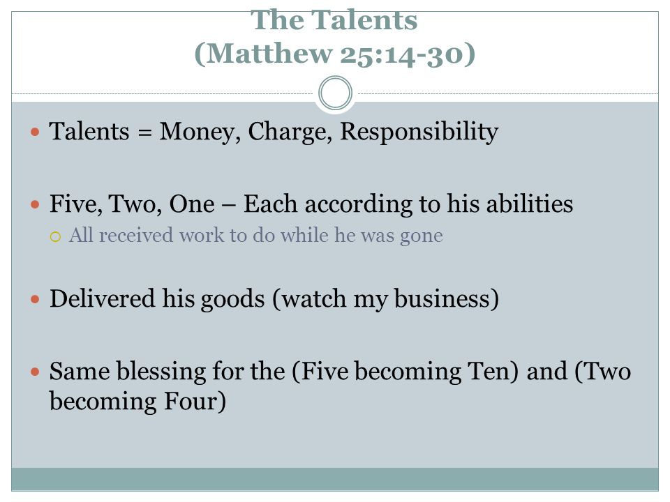 The Talents (Matthew 25:14-30) Talents = Money, Charge, Responsibility Five, Two, One – Each according to his abilities  All received work to do while he was gone Delivered his goods (watch my business) Same blessing for the (Five becoming Ten) and (Two becoming Four)