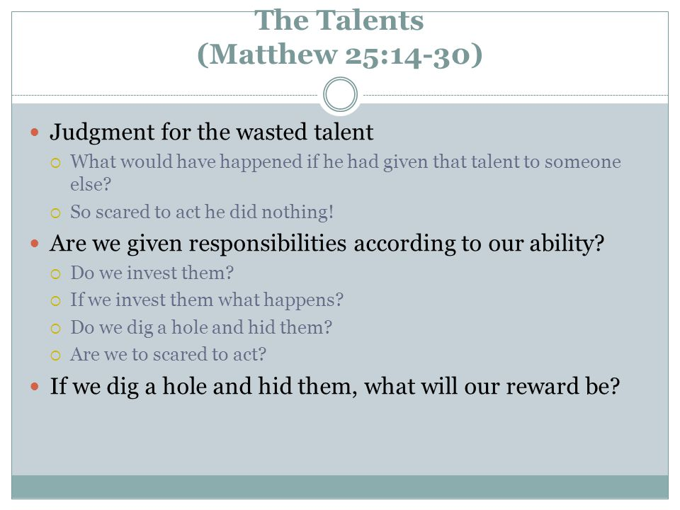 The Talents (Matthew 25:14-30) Judgment for the wasted talent  What would have happened if he had given that talent to someone else.
