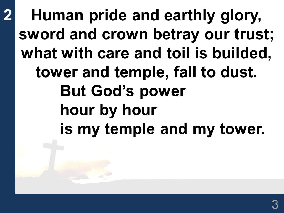 3 2Human pride and earthly glory, sword and crown betray our trust; what with care and toil is builded, tower and temple, fall to dust.