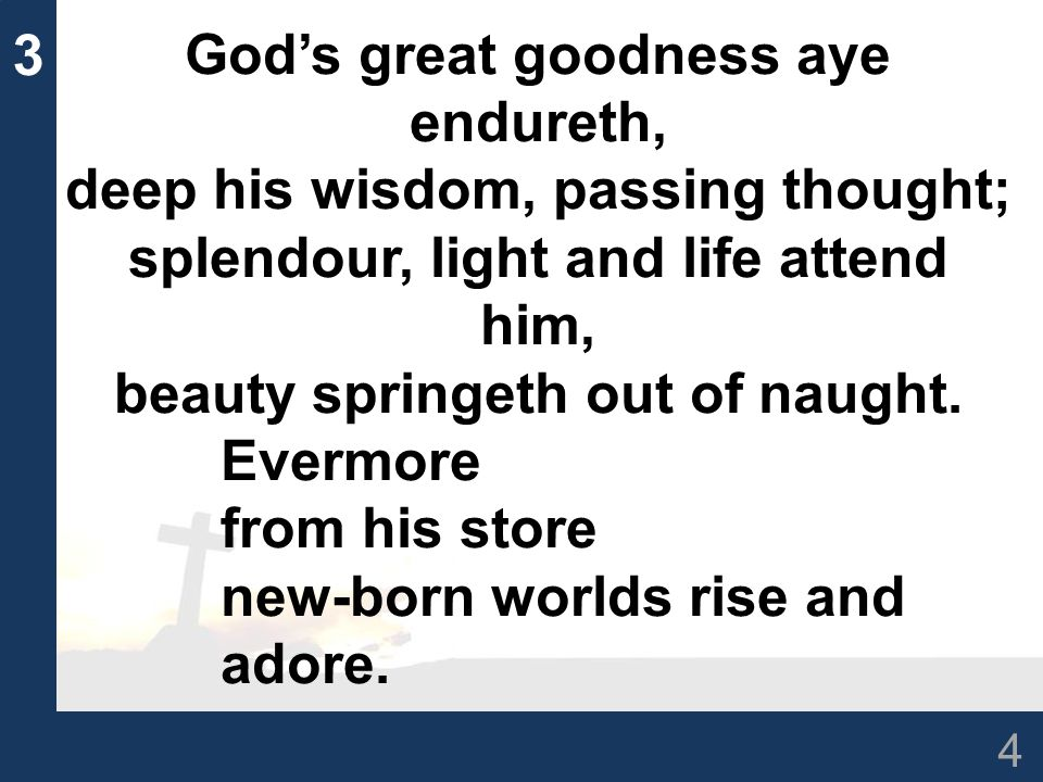 4 3 God's great goodness aye endureth, deep his wisdom, passing thought; splendour, light and life attend him, beauty springeth out of naught. Evermor