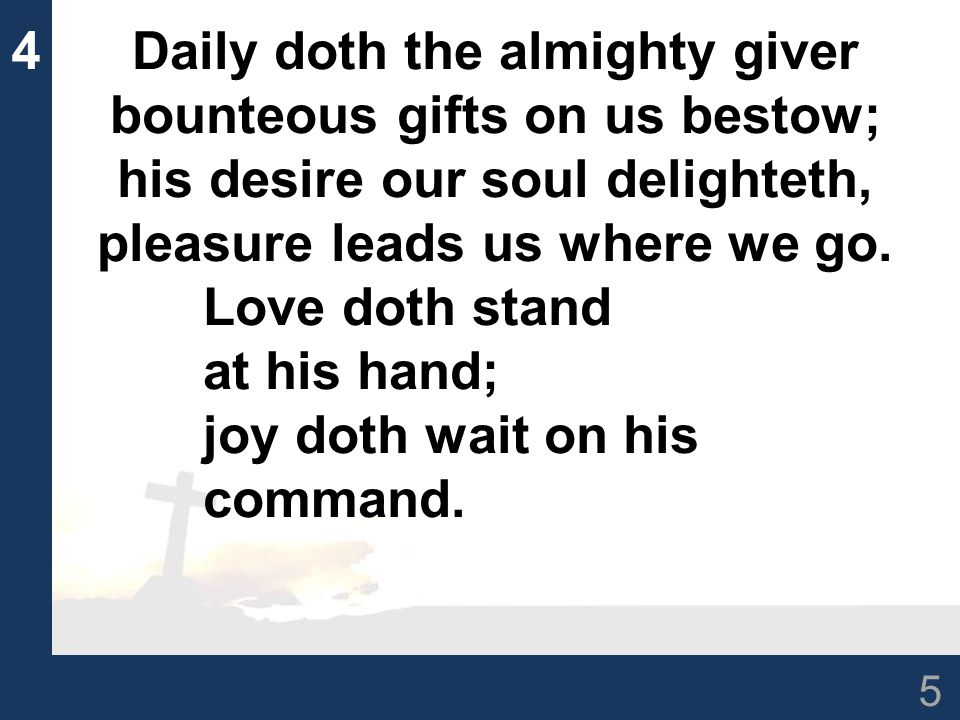 5 4Daily doth the almighty giver bounteous gifts on us bestow; his desire our soul delighteth, pleasure leads us where we go.