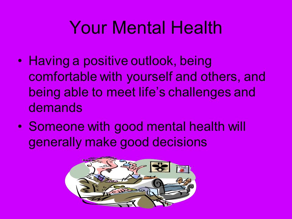 Your Mental Health Having a positive outlook, being comfortable with yourself and others, and being able to meet life's challenges and demands Someone