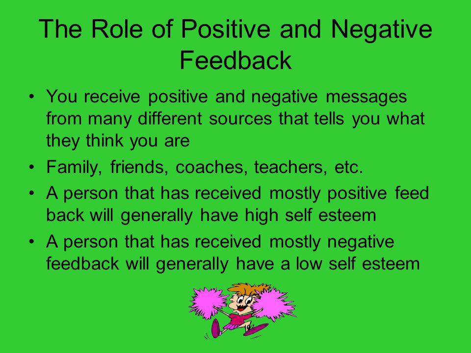 The Role of Positive and Negative Feedback You receive positive and negative messages from many different sources that tells you what they think you a
