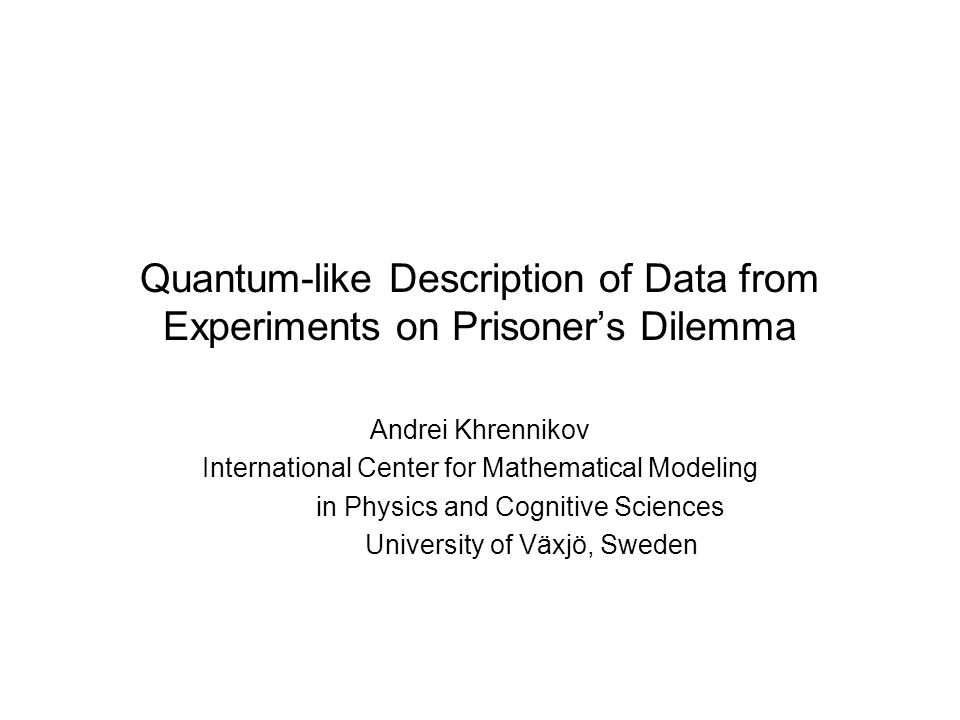 Quantum-like Description of Data from Experiments on Prisoner's Dilemma Andrei Khrennikov International Center for Mathematical Modeling in Physics and Cognitive Sciences University of Växjö, Sweden