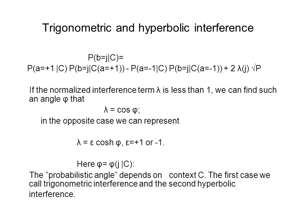 Trigonometric and hyperbolic interference P(b=j|C)= P(a=+1 |C) P(b=j|C(a=+1)) - P(a=-1|C) P(b=j|C(a=-1)) + 2 λ(j) √P If the normalized interference term λ is less than 1, we can find such an angle φ that λ = cos φ; in the opposite case we can represent λ = ε cosh φ, ε=+1 or -1.