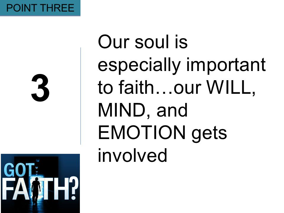 Gripping 3 POINT THREE Our soul is especially important to faith…our WILL, MIND, and EMOTION gets involved