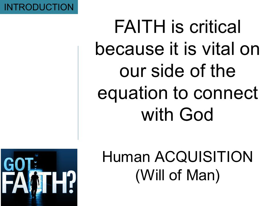 FAITH is critical because it is vital on our side of the equation to connect with God Human ACQUISITION (Will of Man) INTRODUCTION