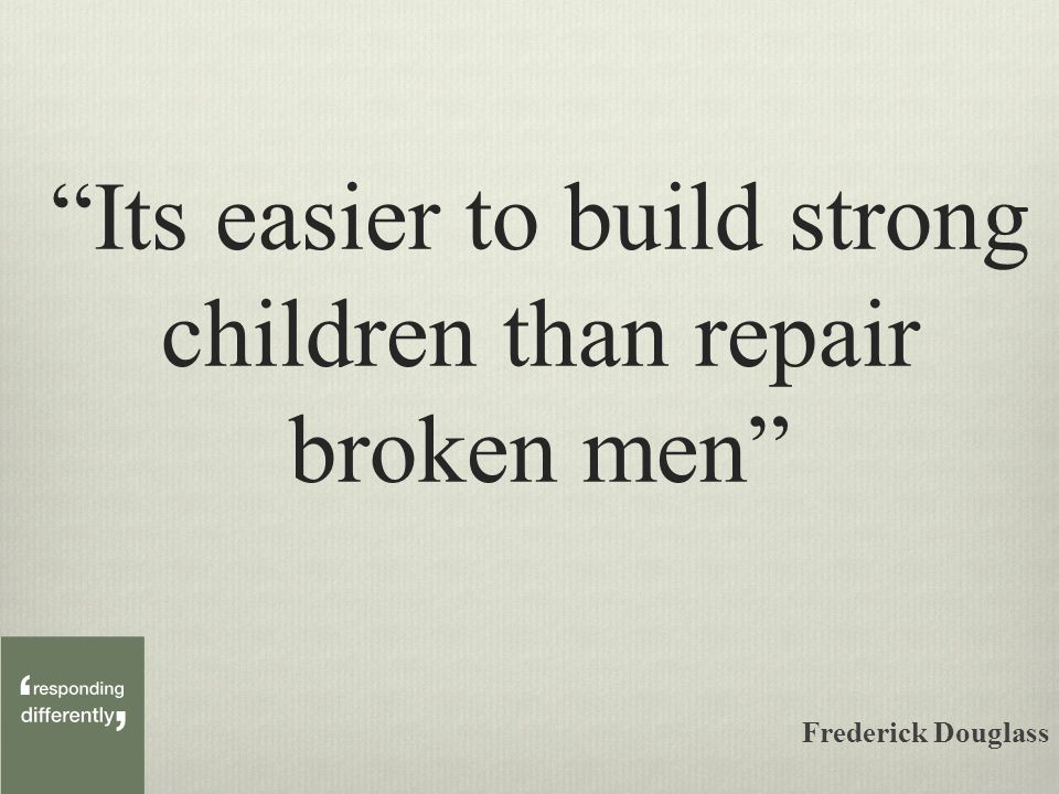 Its easier to build strong children than repair broken men Frederick Douglass