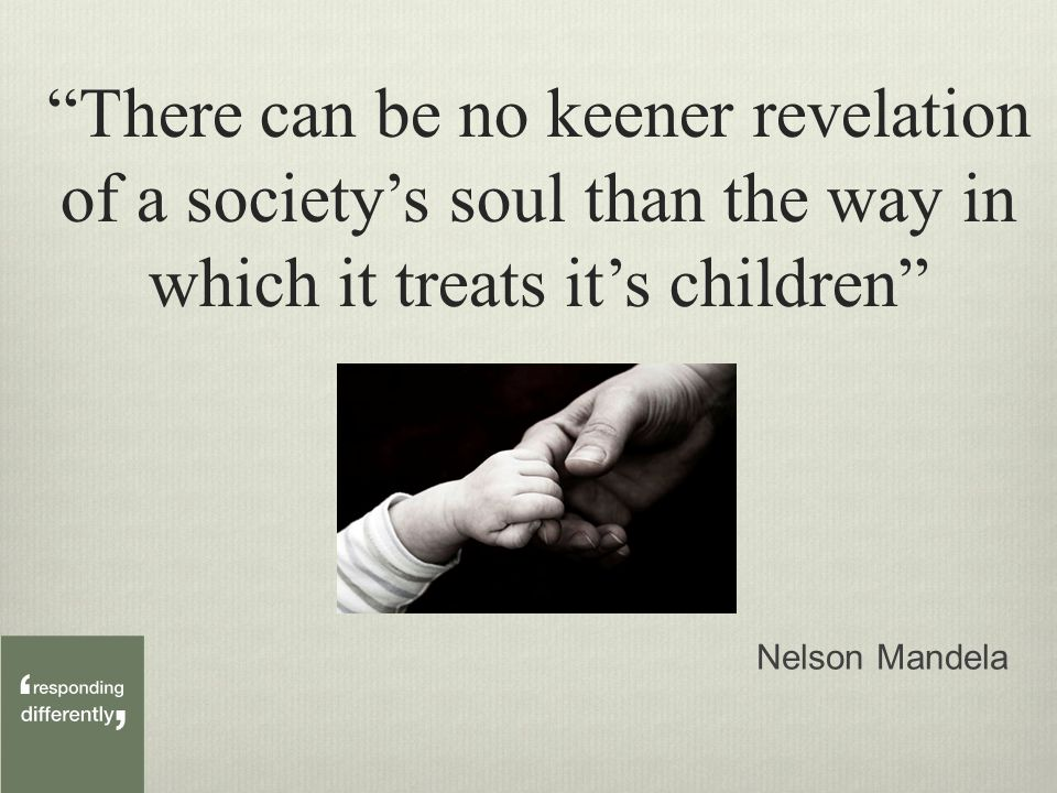 There can be no keener revelation of a society's soul than the way in which it treats it's children Nelson Mandela