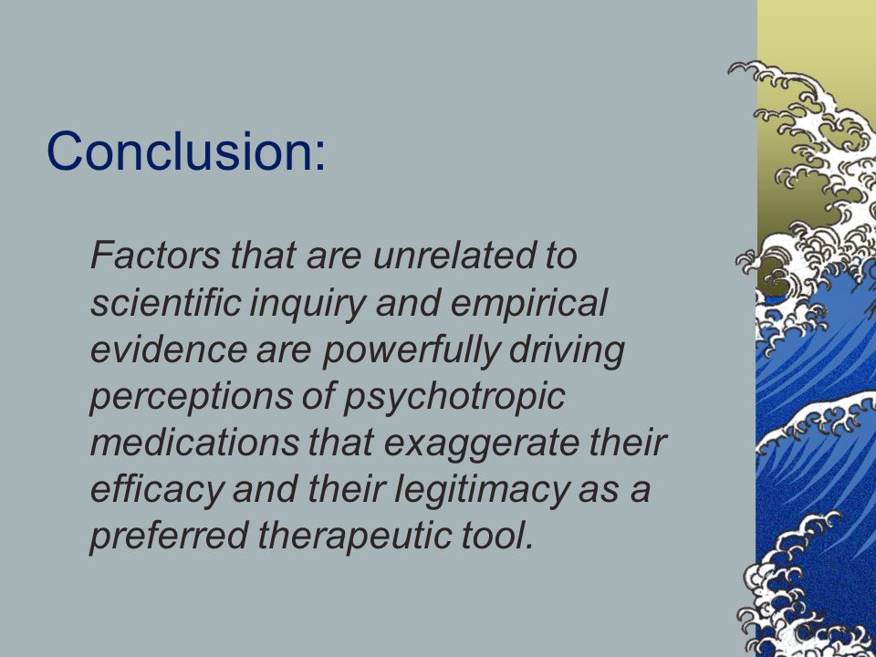 Conclusion: Factors that are unrelated to scientific inquiry and empirical evidence are powerfully driving perceptions of psychotropic medications tha
