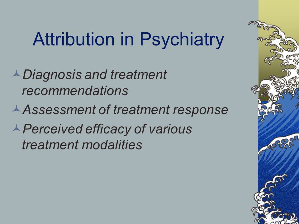 Attribution in Psychiatry Diagnosis and treatment recommendations Assessment of treatment response Perceived efficacy of various treatment modalities