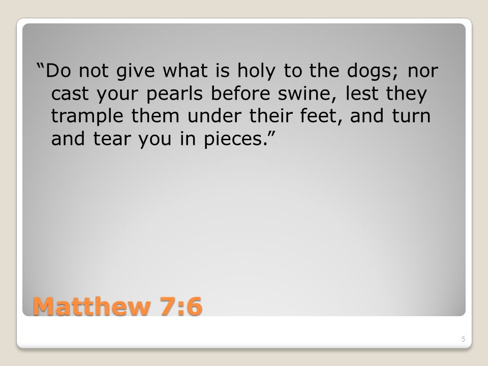 Matthew 7:6 Do not give what is holy to the dogs; nor cast your pearls before swine, lest they trample them under their feet, and turn and tear you in pieces. 5