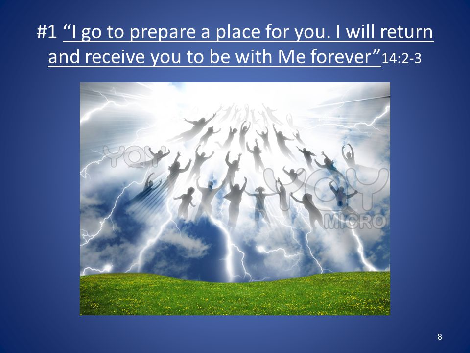 #1 I go to prepare a place for you. I will return and receive you to be with Me forever 14:2-3 8