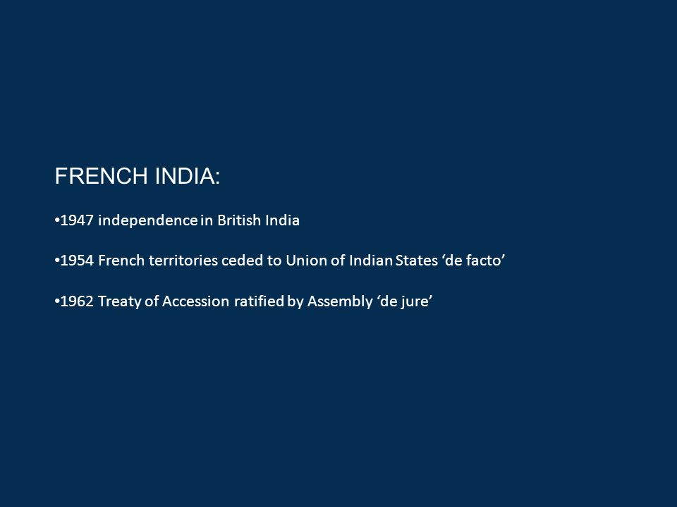 FRENCH INDIA: 1947 independence in British India 1954 French territories ceded to Union of Indian States 'de facto' 1962 Treaty of Accession ratified by Assembly 'de jure'