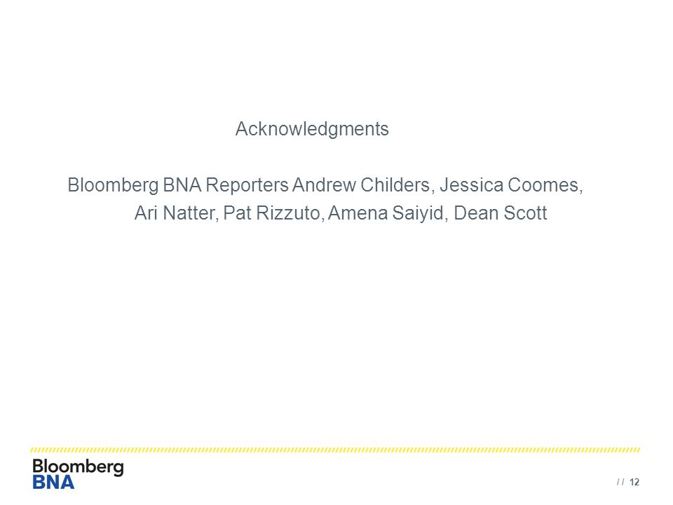 / / 12 Acknowledgments Bloomberg BNA Reporters Andrew Childers, Jessica Coomes, Ari Natter, Pat Rizzuto, Amena Saiyid, Dean Scott