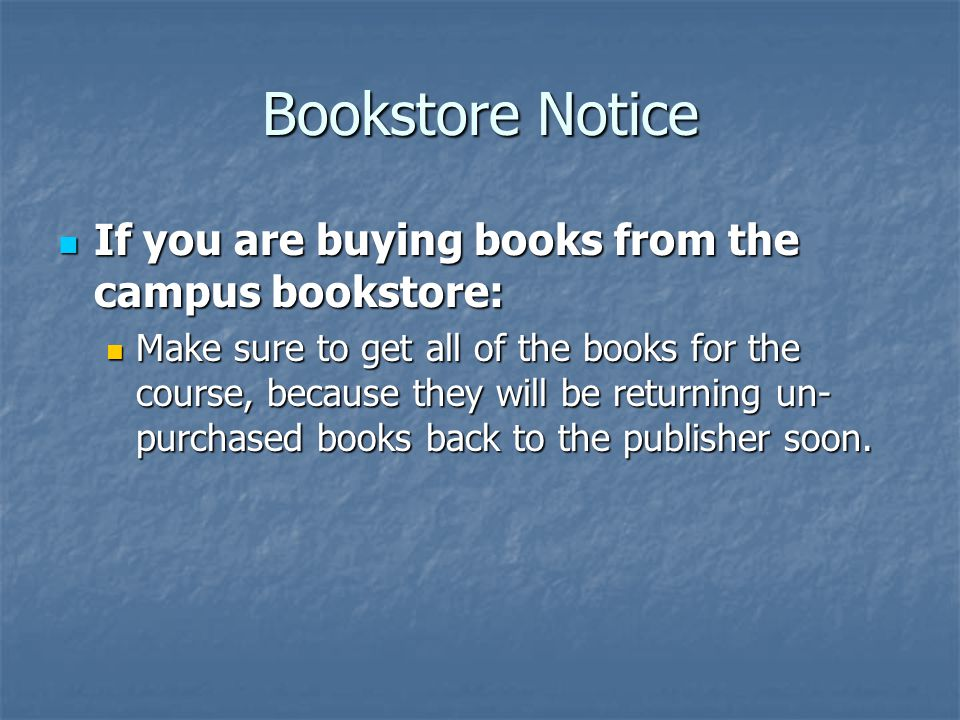 Bookstore Notice If you are buying books from the campus bookstore: If you are buying books from the campus bookstore: Make sure to get all of the books for the course, because they will be returning un- purchased books back to the publisher soon.