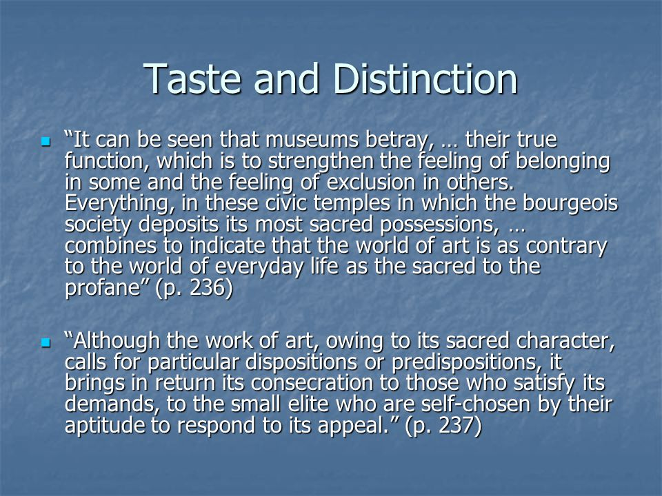 Taste and Distinction It can be seen that museums betray, … their true function, which is to strengthen the feeling of belonging in some and the feeling of exclusion in others.