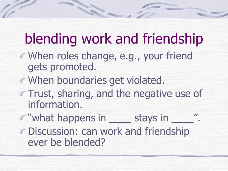 blending work and friendship When roles change, e.g., your friend gets promoted.