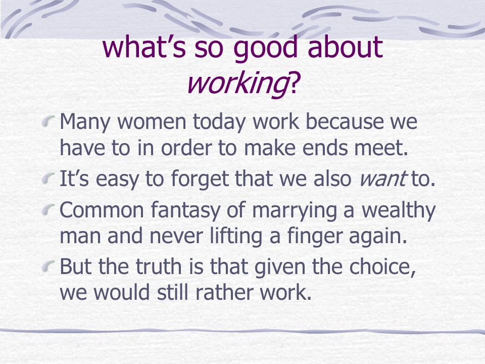 what's so good about working. Many women today work because we have to in order to make ends meet.