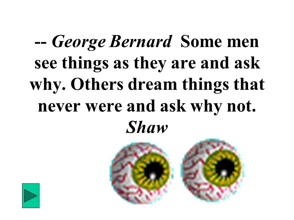 -- George Bernard Some men see things as they are and ask why. Others dream things that never were and ask why not. Shaw