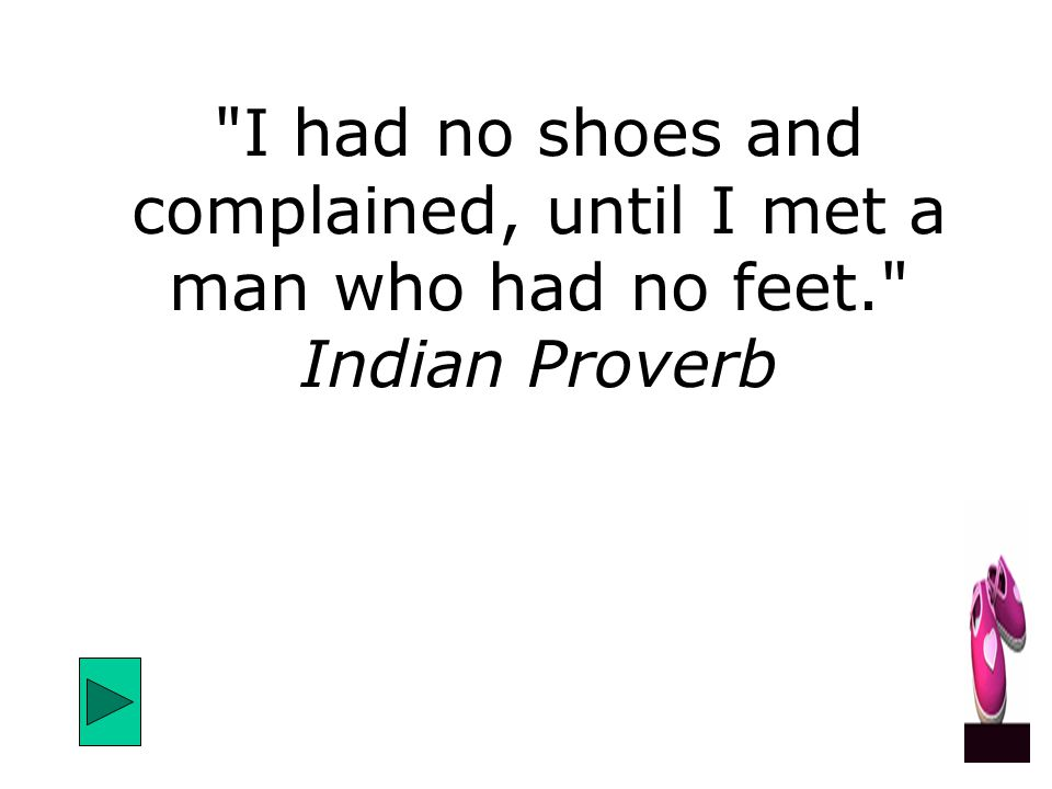 I had no shoes and complained, until I met a man who had no feet. Indian Proverb