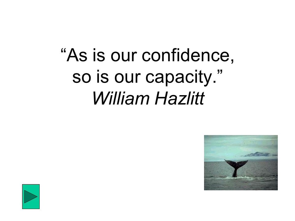 """As is our confidence, so is our capacity."" William Hazlitt"