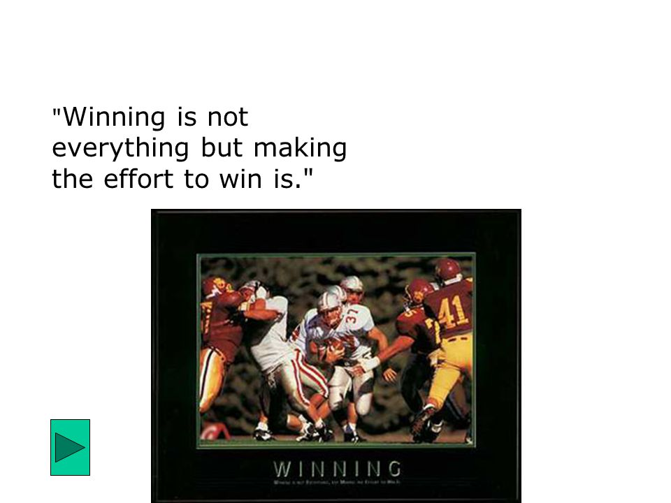 Winning is not everything but making the effort to win is.