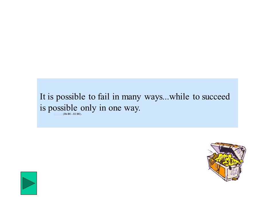 It is possible to fail in many ways...while to succeed is possible only in one way. AristotleAristotle (384 BC - 322 BC),