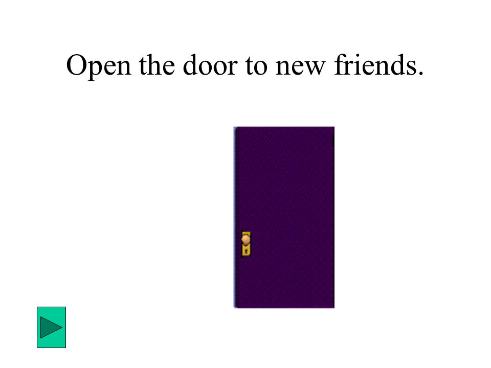Open the door to new friends.
