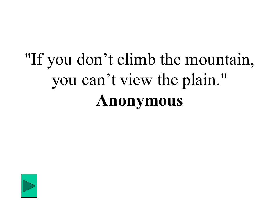 If you don't climb the mountain, you can't view the plain. Anonymous