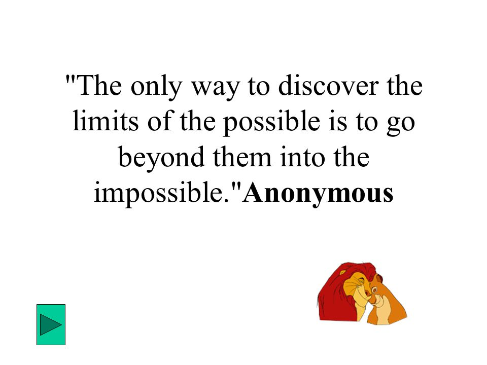 The only way to discover the limits of the possible is to go beyond them into the impossible. Anonymous
