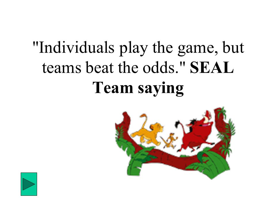 Individuals play the game, but teams beat the odds. SEAL Team saying