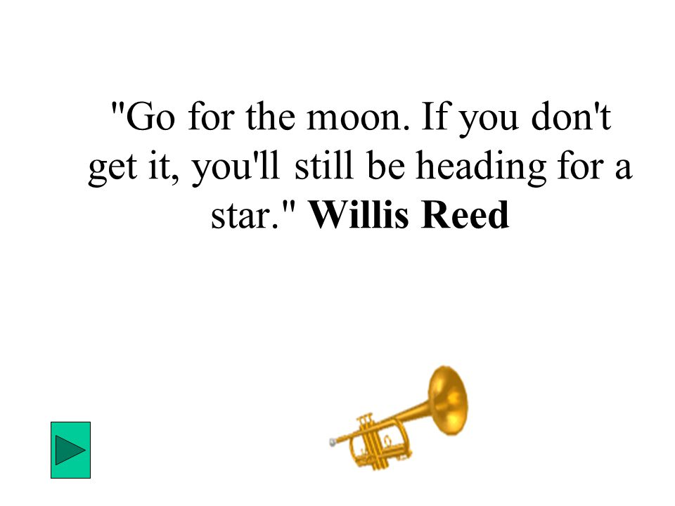 Go for the moon. If you don t get it, you ll still be heading for a star. Willis Reed