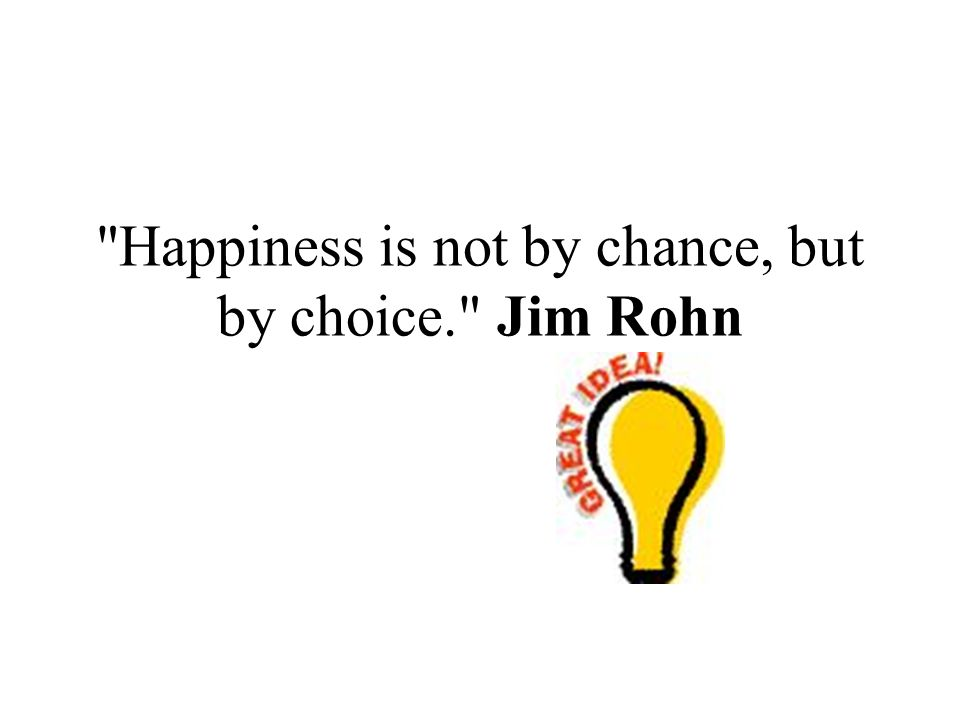 Happiness is not by chance, but by choice. Jim Rohn