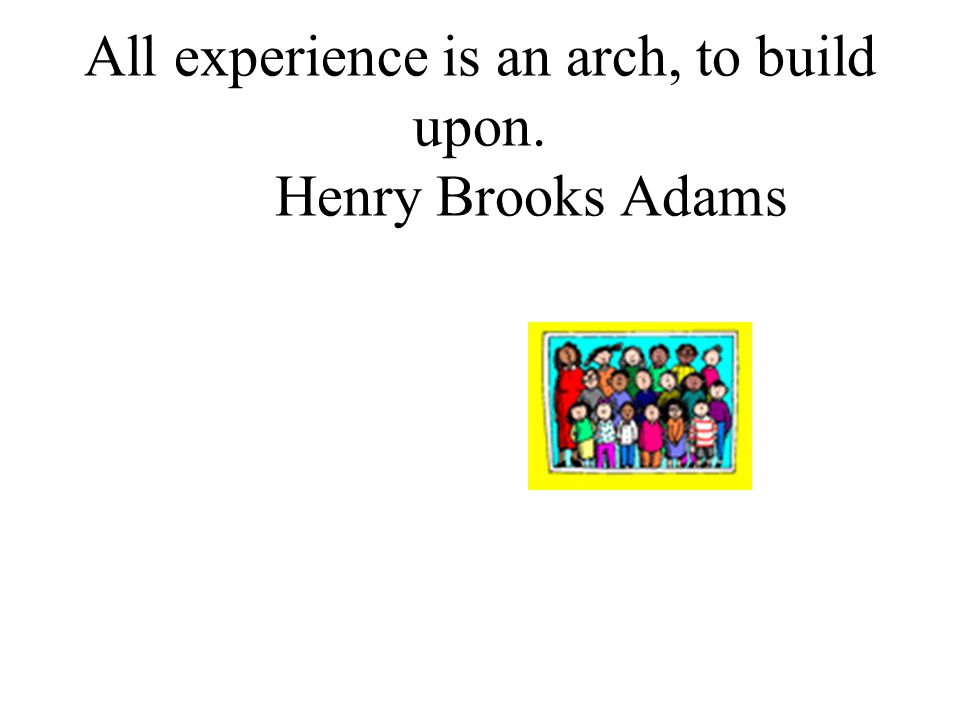 All experience is an arch, to build upon. Henry Brooks Adams
