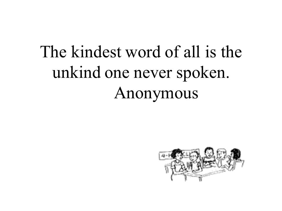 The kindest word of all is the unkind one never spoken. Anonymous