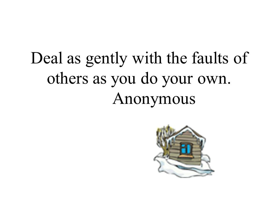 Deal as gently with the faults of others as you do your own. Anonymous