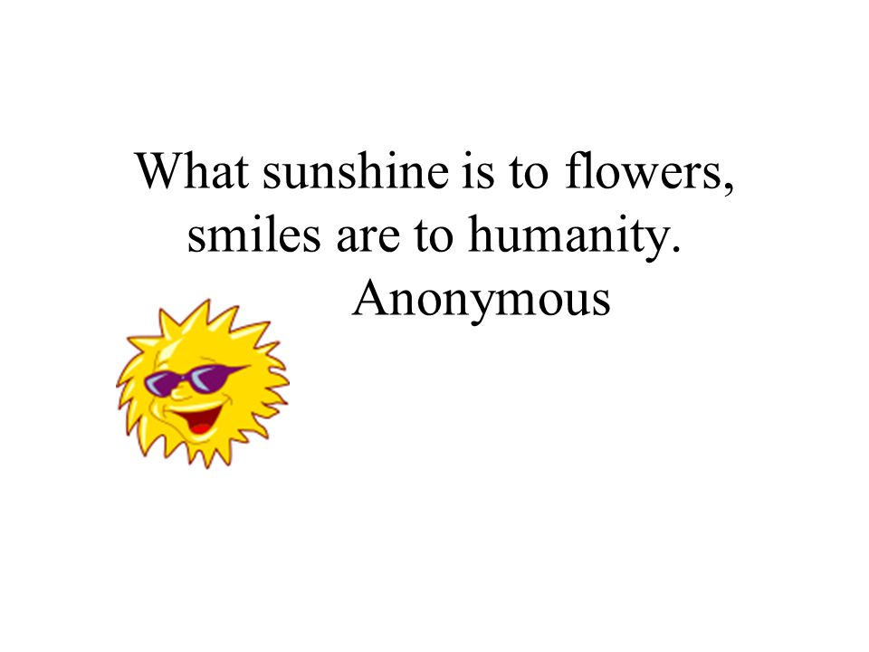 What sunshine is to flowers, smiles are to humanity. Anonymous