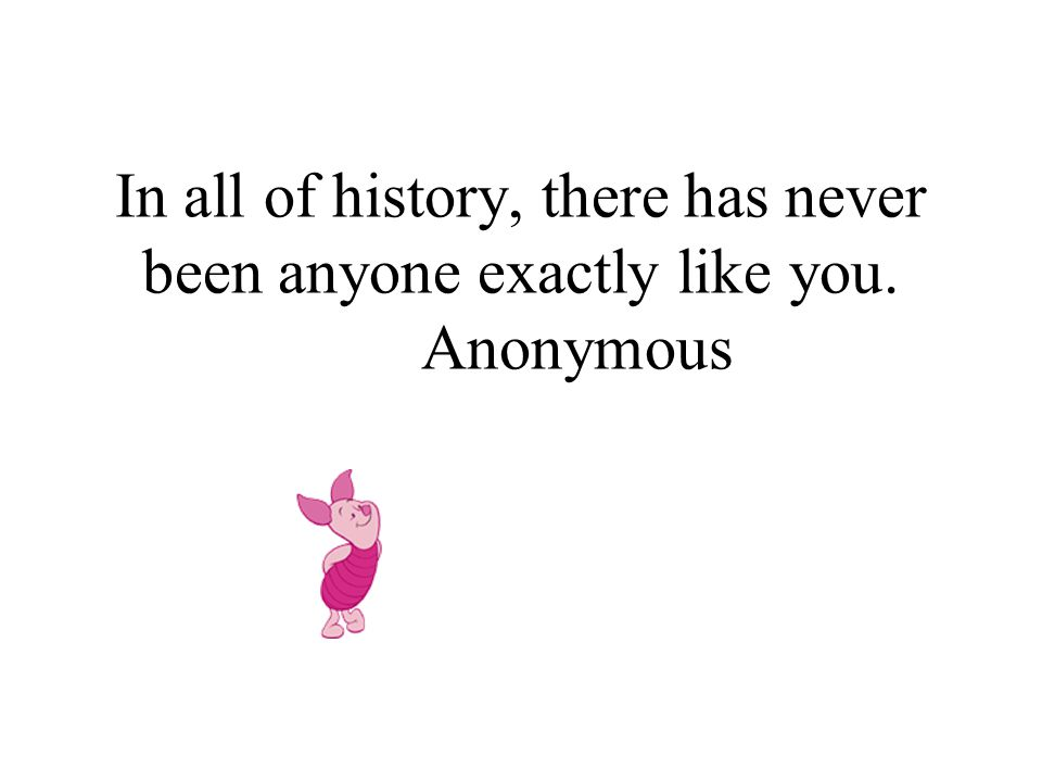 In all of history, there has never been anyone exactly like you. Anonymous