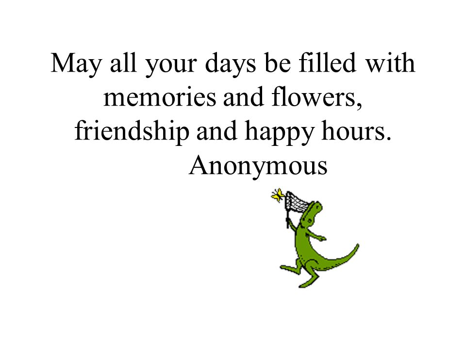 May all your days be filled with memories and flowers, friendship and happy hours. Anonymous