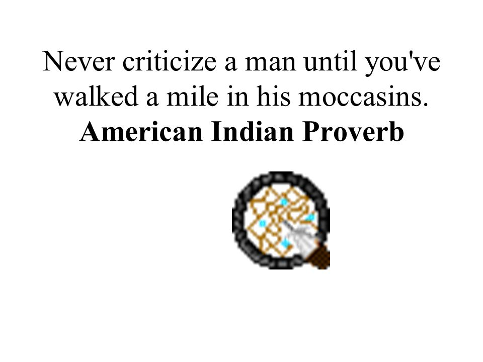 Never criticize a man until you've walked a mile in his moccasins. American Indian Proverb