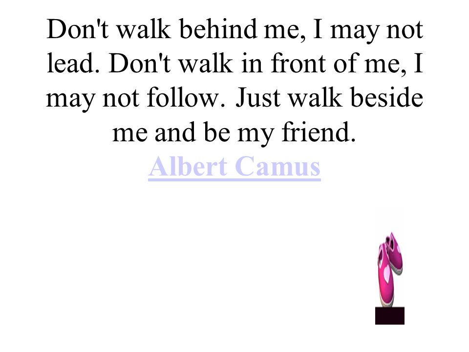 Don t walk behind me, I may not lead. Don t walk in front of me, I may not follow.