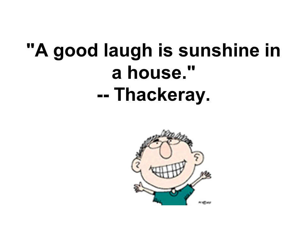 A good laugh is sunshine in a house. -- Thackeray.