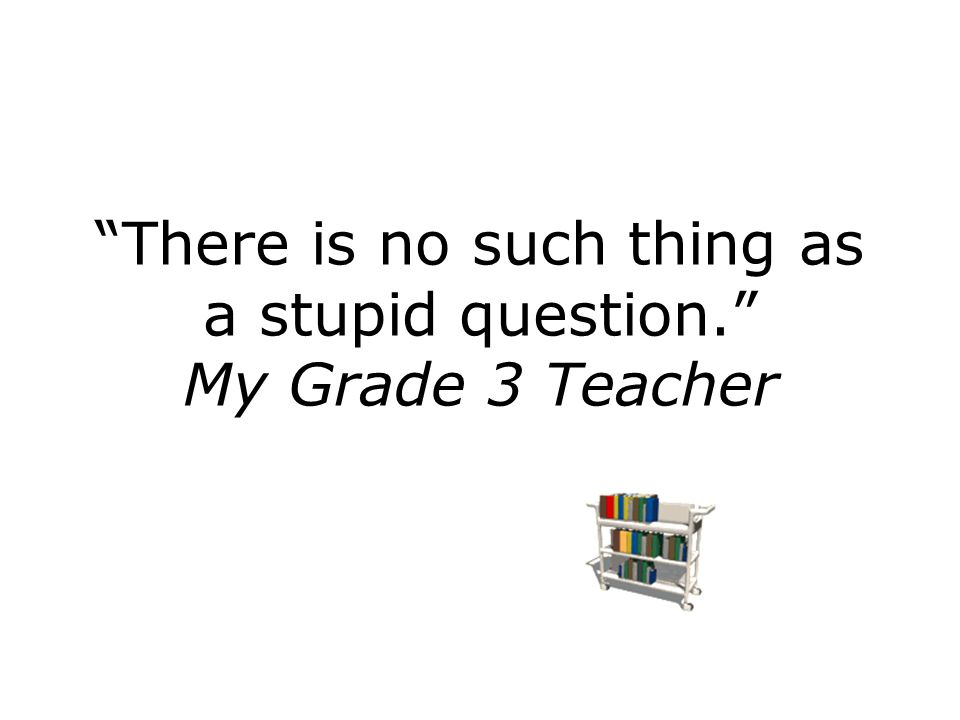 """There is no such thing as a stupid question."" My Grade 3 Teacher"