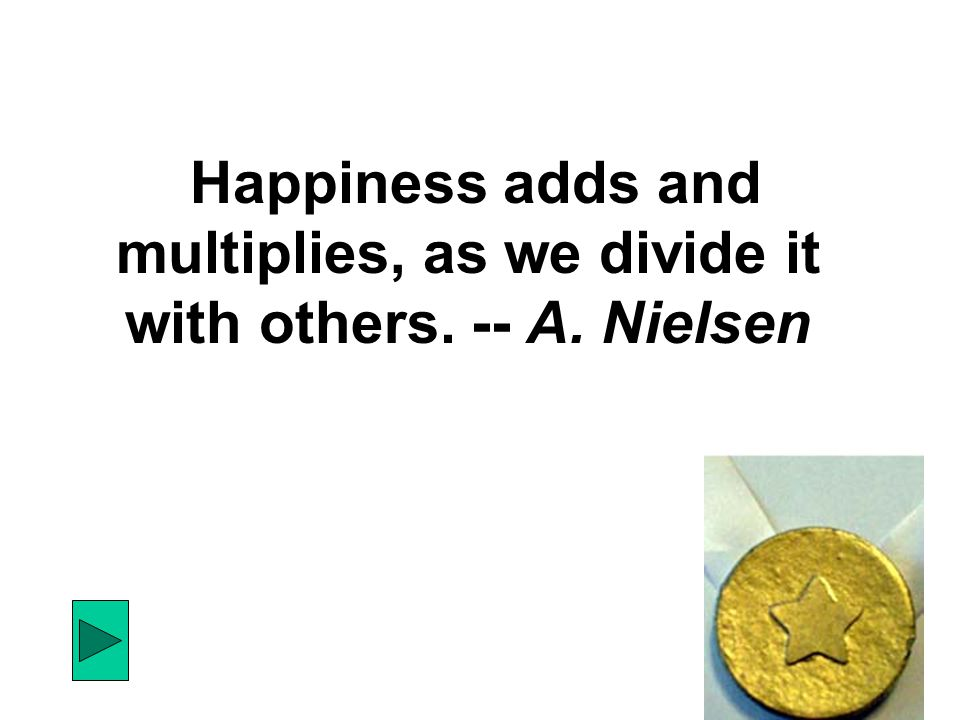 Happiness adds and multiplies, as we divide it with others. -- A. Nielsen