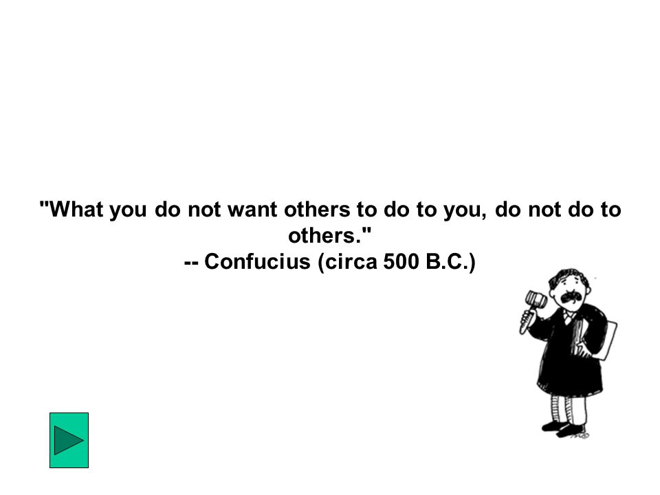 What you do not want others to do to you, do not do to others. -- Confucius (circa 500 B.C.)