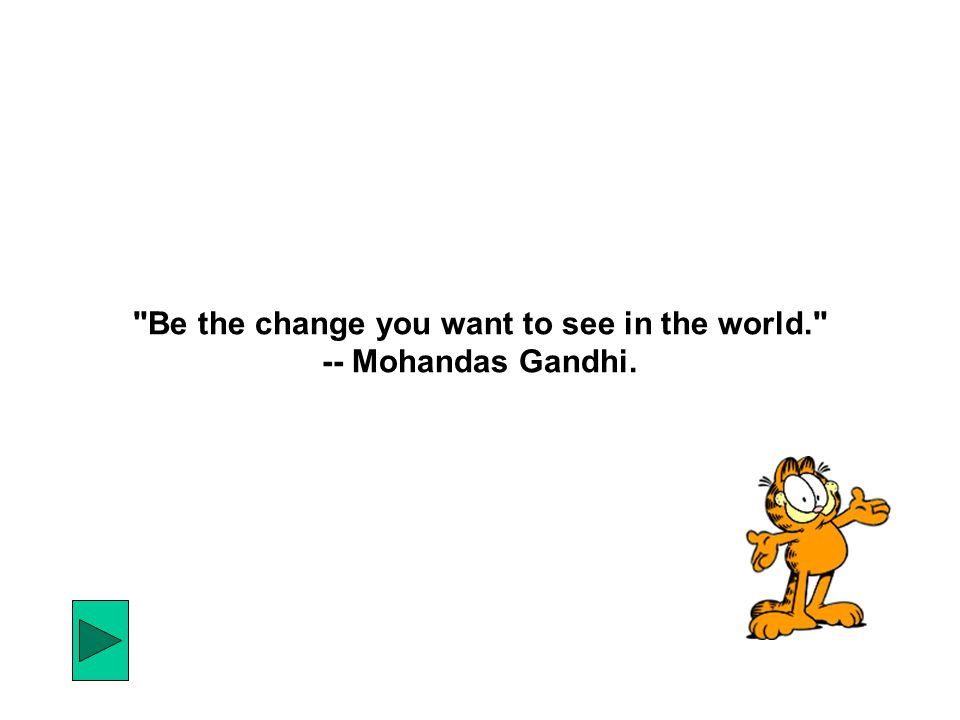 Be the change you want to see in the world. -- Mohandas Gandhi.