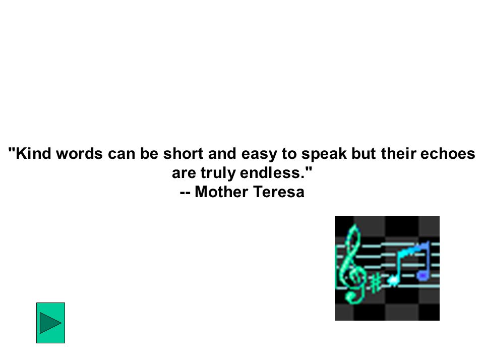 Kind words can be short and easy to speak but their echoes are truly endless. -- Mother Teresa